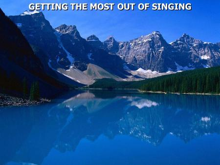 GETTING THE MOST OUT OF SINGING. Psalm 100:1 Make a joyful shout to the LORD, all you lands! 2 Serve the LORD with gladness; Come before His presence.