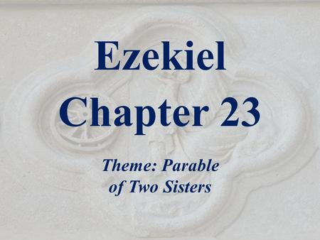 Ezekiel Chapter 23 Theme: Parable of Two Sisters.