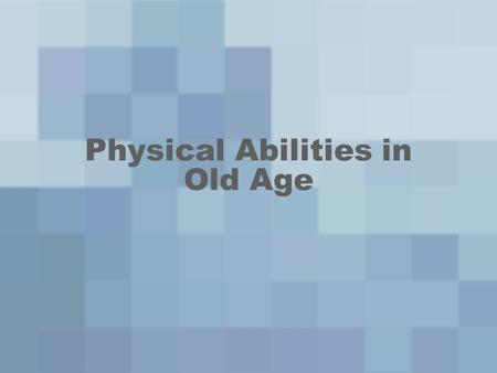 Physical Abilities in Old Age. Life Expectancy Functional Age- Actual competence and performance –Young-old –Old-old Life expectancy- # years one is expected.