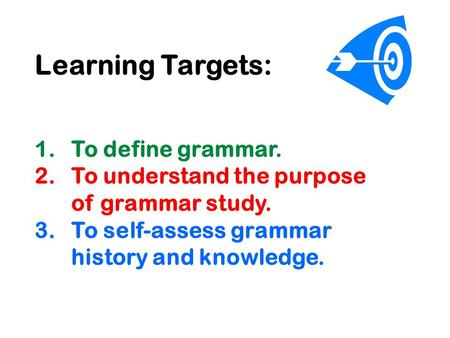 Learning Targets: 1.To define grammar. 2.To understand the purpose of grammar study. 3.To self-assess grammar history and knowledge.