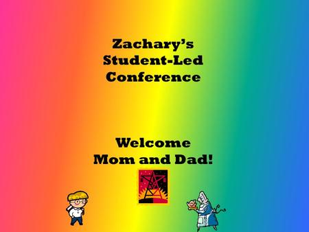 Zachary's Student-Led Conference Welcome Mom and Dad!