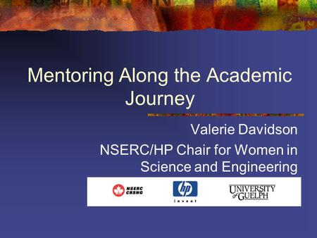 Mentoring Along the Academic Journey Valerie Davidson NSERC/HP Chair for Women in Science and Engineering.