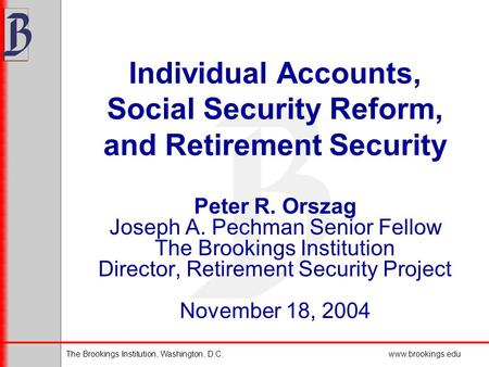 The Brookings Institution, Washington, D.C.www.brookings.edu Individual Accounts, Social Security Reform, and Retirement Security Peter R. Orszag Joseph.