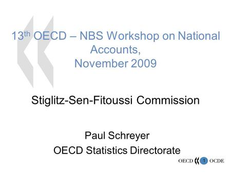 1 13 th OECD – NBS Workshop on National Accounts, November 2009 Stiglitz-Sen-Fitoussi Commission Paul Schreyer OECD Statistics Directorate.