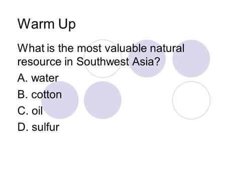 Warm Up What is the most valuable natural resource in Southwest Asia? A. water B. cotton C. oil D. sulfur.