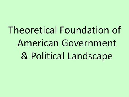 Theoretical Foundation of American Government & Political Landscape.