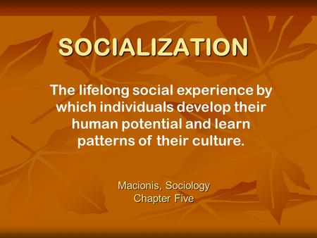 chapter 5 sociology I social experience: the key to our humanity socialization is the lifelong social experience by which individuals develop their human potential and learn culture social experience is also the foundation for the personality, a person's fairly consistent patterns of thinking, feeling and acting in.