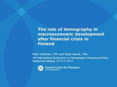 The role of demography in macroeconomic development after financial crisis in Finland Risto Vaittinen, ETK and Reijo Vanne, Tela 10 th International Symposium.