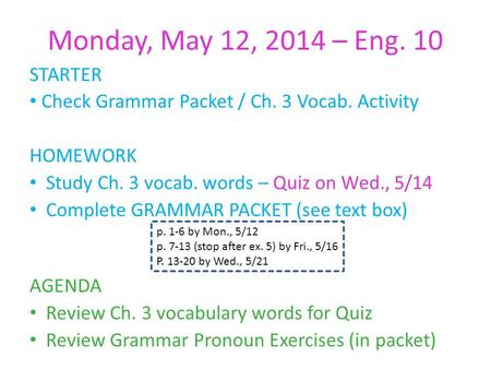 Monday, May 12, 2014 – Eng. 10 STARTER Check Grammar Packet / Ch. 3 Vocab. Activity HOMEWORK Study Ch. 3 vocab. words – Quiz on Wed., 5/14 Complete GRAMMAR.
