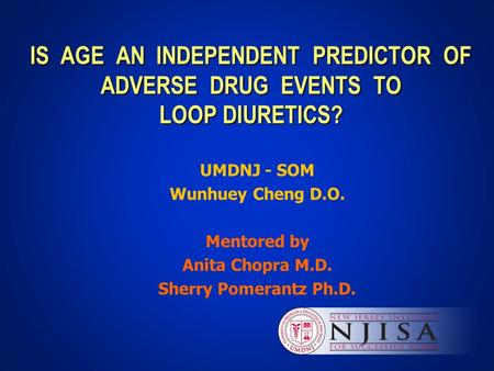 IS AGE AN INDEPENDENT PREDICTOR OF ADVERSE DRUG EVENTS TO LOOP DIURETICS? UMDNJ - SOM Wunhuey Cheng D.O. Mentored by Anita Chopra M.D. Sherry Pomerantz.