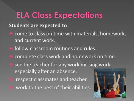 Students are expected to  come to class on time with materials, homework, and current work.  follow classroom routines and rules.  complete class work.