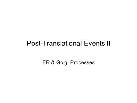 Post-Translational Events II ER & Golgi Processes.
