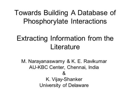 Towards Building A Database of Phosphorylate Interactions Extracting Information from the Literature M. Narayanaswamy & K. E. Ravikumar AU-KBC Center,