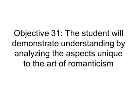 Objective 31: The student will demonstrate understanding by analyzing the aspects unique to the art of romanticism.