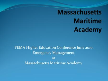 FEMA Higher Education Conference June 2010 Emergency Management at Massachusetts Maritime Academy.