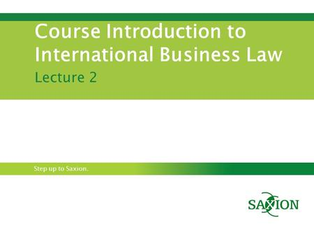 Step up to Saxion. Course Introduction to International Business Law Lecture 2.