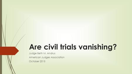 Are civil trials vanishing? Judge Beth M. Andrus American Judges Association October 2015.