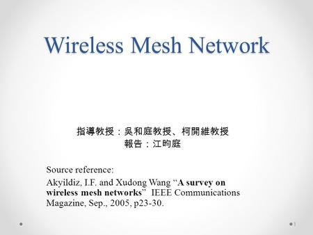 "Wireless Mesh Network 指導教授:吳和庭教授、柯開維教授 報告:江昀庭 Source reference: Akyildiz, I.F. and Xudong Wang ""A survey on wireless mesh networks"" IEEE Communications."