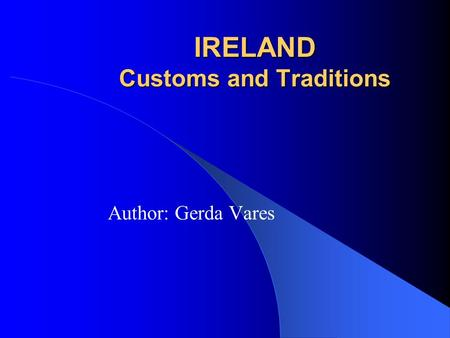 IRELAND Customs and Traditions Author: Gerda Vares.