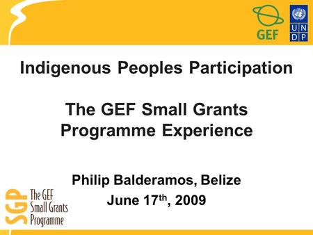 Indigenous Peoples Participation The GEF Small Grants Programme Experience Philip Balderamos, Belize June 17 th, 2009.