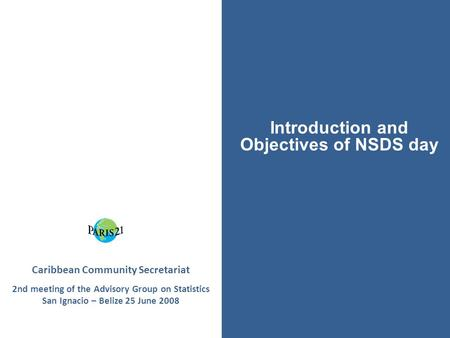 Caribbean Community Secretariat 2nd meeting of the Advisory Group on Statistics San Ignacio – Belize 25 June 2008 Introduction and Objectives of NSDS day.