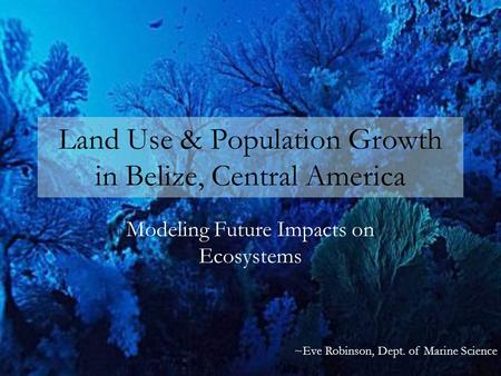 Land Use & Population Growth in Belize, Central America Modeling Future Impacts on Ecosystems ~Eve Robinson, Dept. of Marine Science.