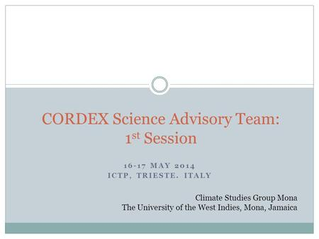 16-17 MAY 2014 ICTP, TRIESTE. ITALY CORDEX Science Advisory Team: 1 st Session Climate Studies Group Mona The University of the West Indies, Mona, Jamaica.