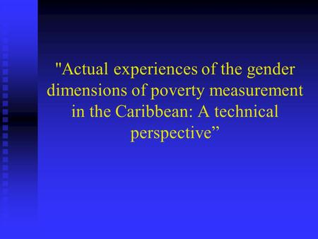 Actual experiences of the gender dimensions of poverty measurement in the Caribbean: A technical perspective""