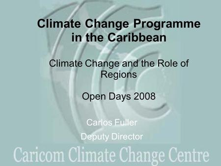 Climate Change Programme in the Caribbean Climate Change and the Role of Regions Open Days 2008 Carlos Fuller Deputy Director.