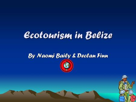 Ecotourism in Belize By Naomi Baily & Declan Finn.
