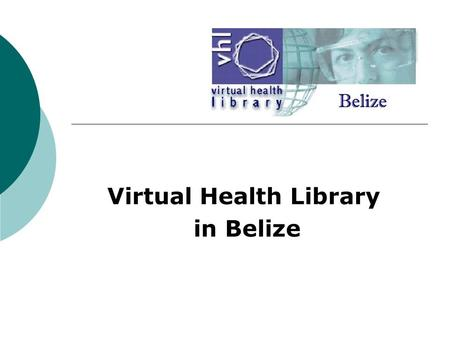 Virtual Health Library in Belize. INITIATIVE  VHL initiative launched in October 2003 by PAHO/WHO Belize A means of joining the expanding network of.