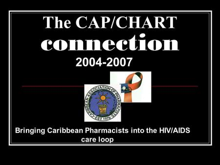 The CAP/CHART connection 2004-2007 Bringing Caribbean Pharmacists into the HIV/AIDS care loop.