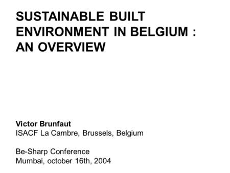 SUSTAINABLE BUILT ENVIRONMENT IN BELGIUM : AN OVERVIEW Victor Brunfaut ISACF La Cambre, Brussels, Belgium Be-Sharp Conference Mumbai, october 16th, 2004.