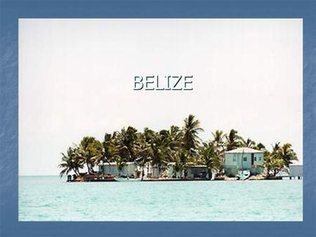 BELIZE. About Belize Belize, formally known as British Honduras (official name changed in 1973), lies on the eastern coastline of Central America, bordered.