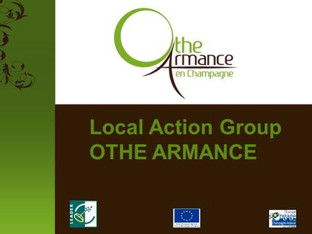 Local Action Group OTHE ARMANCE. The LAG Othe Armance The LAG Othe Armance is an association who works to the implementation of the European program LEADER.