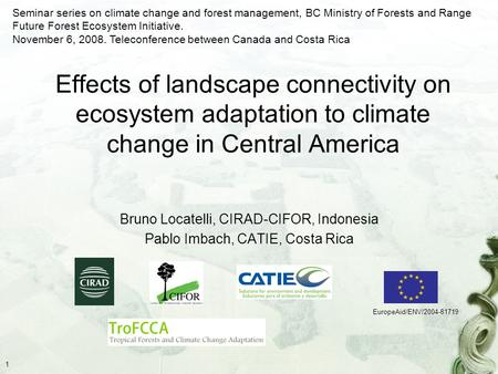 1 Effects of landscape connectivity on ecosystem adaptation to climate change in Central America Bruno Locatelli, CIRAD-CIFOR, Indonesia Pablo Imbach,