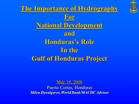 The Importance of Hydrography For National Development and Honduras's Role In the Gulf of Honduras Project May 19, 2006 Puerto Cortes, Honduras Milen Dyoulgerov,