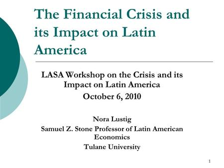 1 The Financial Crisis and its Impact on Latin America LASA Workshop on the Crisis and its Impact on Latin America October 6, 2010 Nora Lustig Samuel Z.