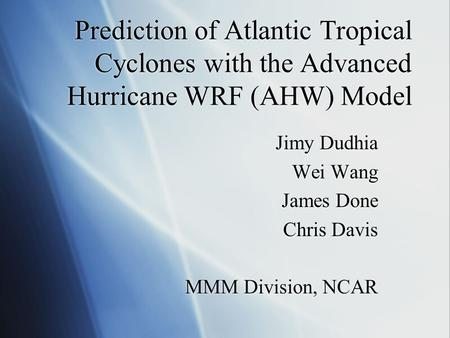 Prediction of Atlantic Tropical Cyclones with the Advanced Hurricane WRF (AHW) Model Jimy Dudhia Wei Wang James Done Chris Davis MMM Division, NCAR Jimy.