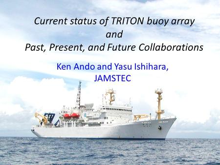 Current status of TRITON buoy array and Past, Present, and Future Collaborations Ken Ando and Yasu Ishihara, JAMSTEC.