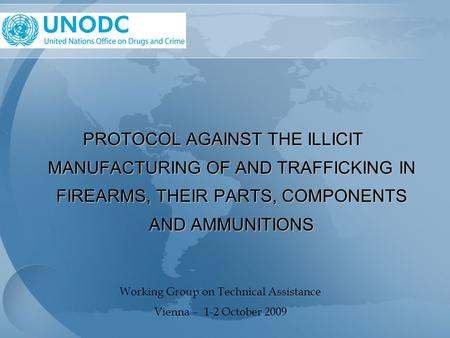 PROTOCOL AGAINST THE ILLICIT MANUFACTURING OF AND TRAFFICKING IN FIREARMS, THEIR PARTS, COMPONENTS AND AMMUNITIONS Working Group on Technical Assistance.