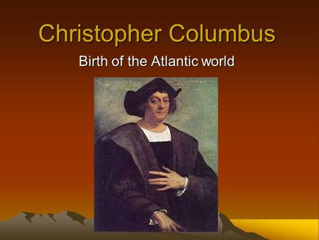 Christopher Columbus Birth of the Atlantic world.