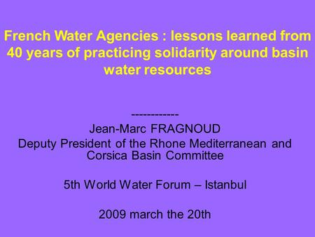 ------------ Jean-Marc FRAGNOUD Deputy President of the Rhone Mediterranean and Corsica Basin Committee 5th World Water Forum – Istanbul 2009 march the.