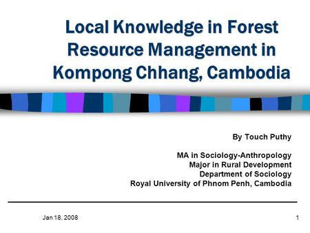 Jan 18, 20081 Local Knowledge in Forest Resource Management in Kompong Chhang, Cambodia By Touch Puthy MA in Sociology-Anthropology Major in Rural Development.