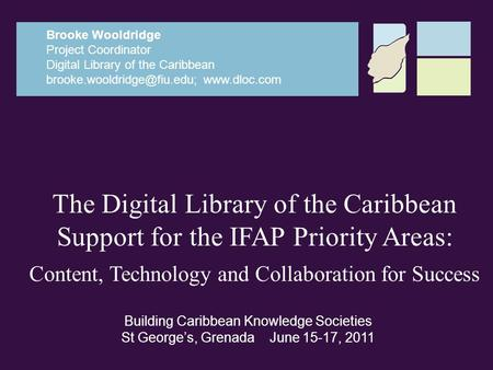 The Digital Library of the Caribbean Support for the IFAP Priority Areas: Content, Technology and Collaboration for Success Brooke Wooldridge Project Coordinator.