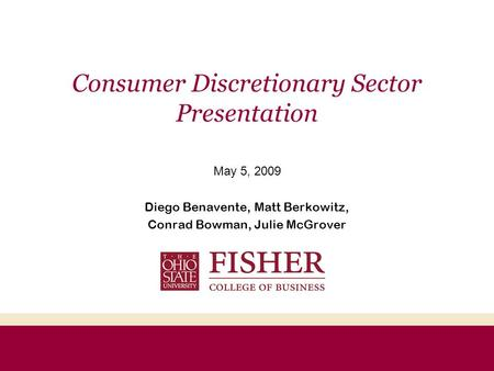 Consumer Discretionary Sector Presentation May 5, 2009 Diego Benavente, Matt Berkowitz, Conrad Bowman, Julie McGrover.