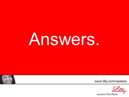 Answers. www.lilly.com/careers. play video here The Work That Has Chosen Us.