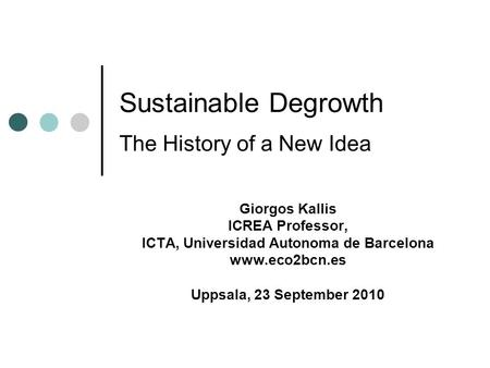 Sustainable Degrowth The History of a New Idea Giorgos Kallis ICREA Professor, ICTA, Universidad Autonoma de Barcelona www.eco2bcn.es Uppsala, 23 September.