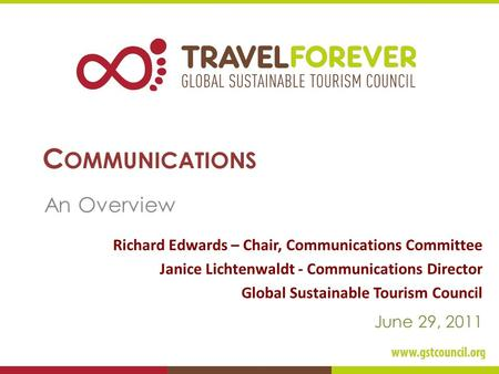 C OMMUNICATIONS An Overview Richard Edwards – Chair, Communications Committee Janice Lichtenwaldt - Communications Director Global Sustainable Tourism.