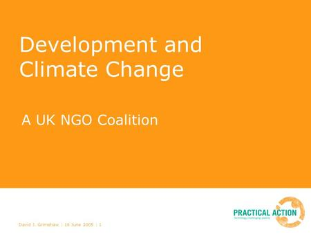 David J. Grimshaw | 16 June 2005 | 1 Development and Climate Change A UK NGO Coalition.